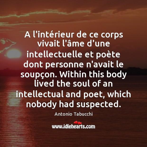 A l'intérieur de ce corps vivait l'âme d'une intellectuelle et Antonio Tabucchi Picture Quote