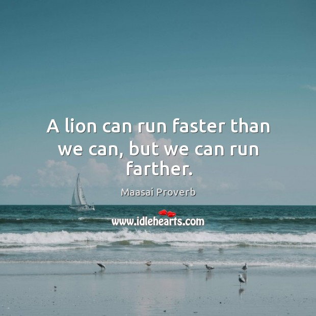 A lion can run faster than we can, but we can run farther. Maasai Proverbs Image