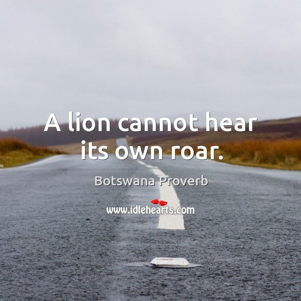 A lion cannot hear its own roar. Botswana Proverbs Image