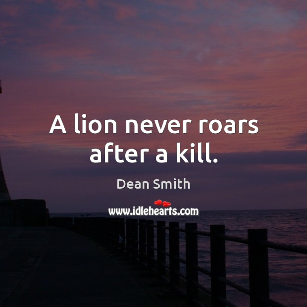 A lion never roars after a kill. Dean Smith Picture Quote