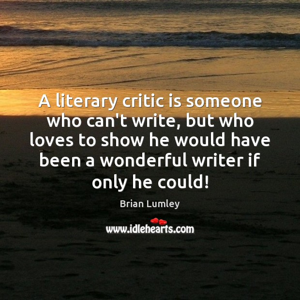 A literary critic is someone who can't write, but who loves to Image