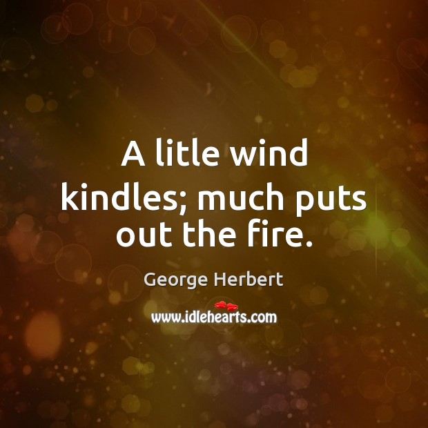 A litle wind kindles; much puts out the fire. George Herbert Picture Quote