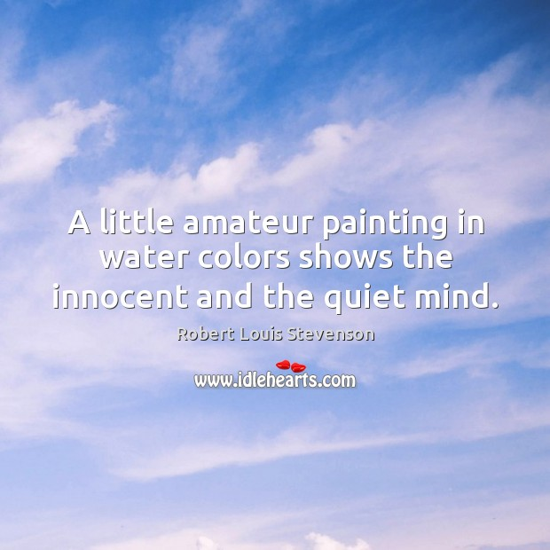 A little amateur painting in water colors shows the innocent and the quiet mind. Robert Louis Stevenson Picture Quote