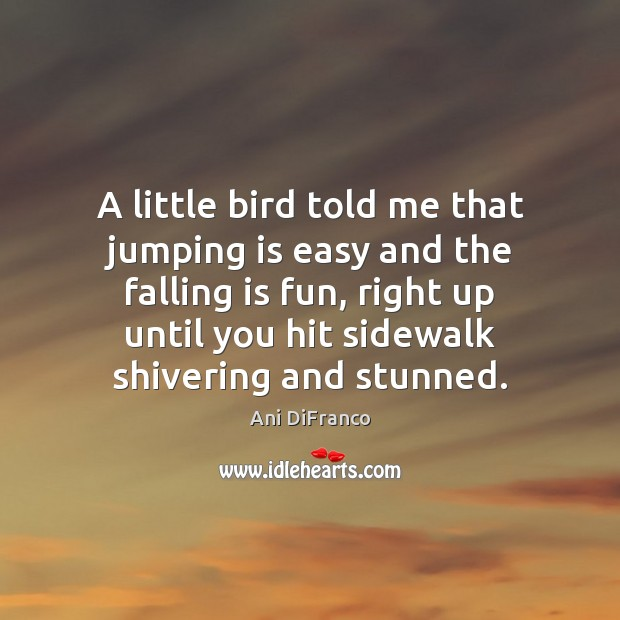 A little bird told me that jumping is easy and the falling Ani DiFranco Picture Quote