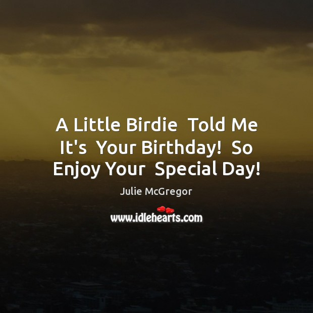 A Little Birdie Told Me It\'s Your Birthday! So Enjoy Your ...