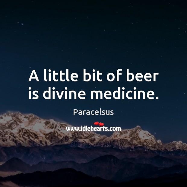 A little bit of beer is divine medicine. Paracelsus Picture Quote