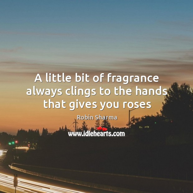 A little bit of fragrance always clings to the hands that gives you roses Image