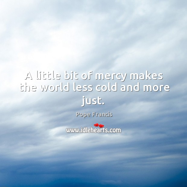 A little bit of mercy makes the world less cold and more just. Image