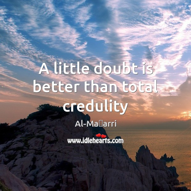 A little doubt is better than total credulity Image