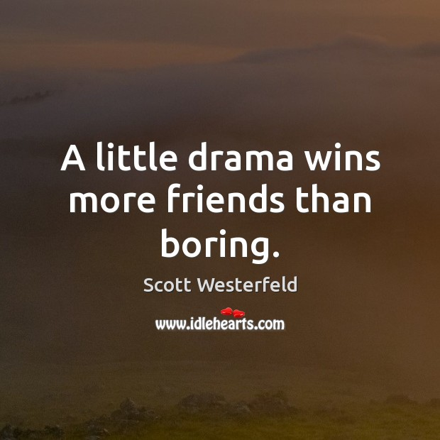 A little drama wins more friends than boring. Image