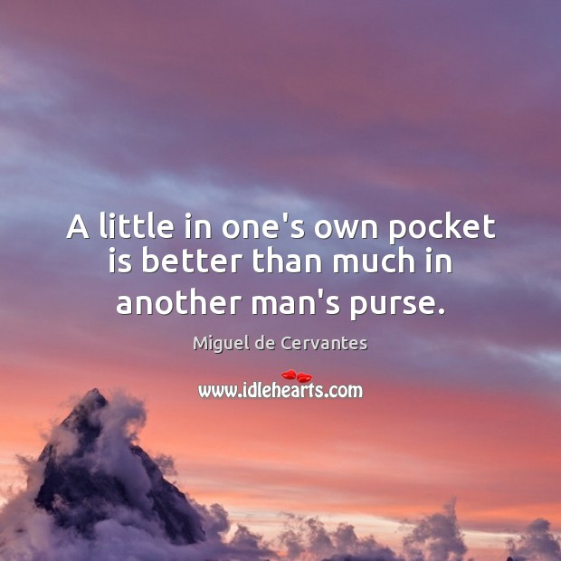A little in one's own pocket is better than much in another man's purse. Image