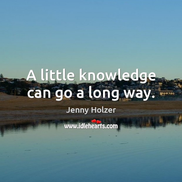 A little knowledge can go a long way. Jenny Holzer Picture Quote