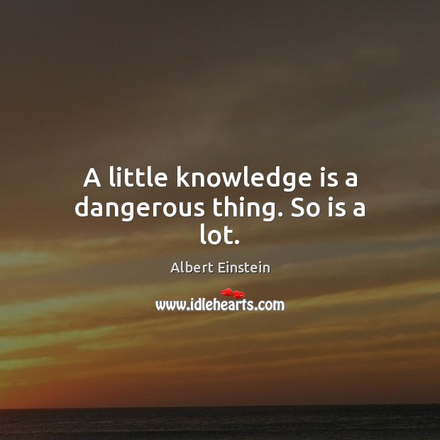 Image about A little knowledge is a dangerous thing. So is a lot.