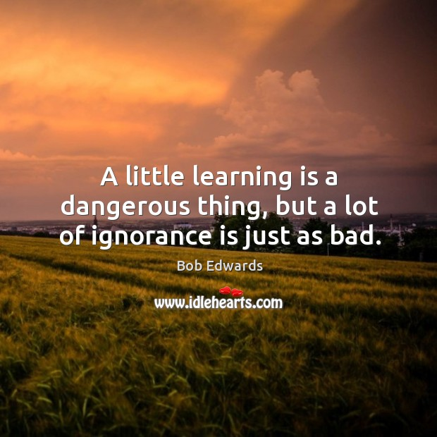 A little learning is a dangerous thing, but a lot of ignorance is just as bad. Bob Edwards Picture Quote