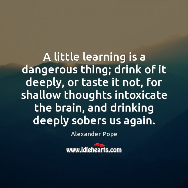 A little learning is a dangerous thing; drink of it deeply, or Learning Quotes Image