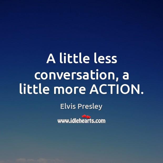 A little less conversation, a little more ACTION. Elvis Presley Picture Quote