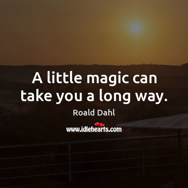 A little magic can take you a long way. Roald Dahl Picture Quote