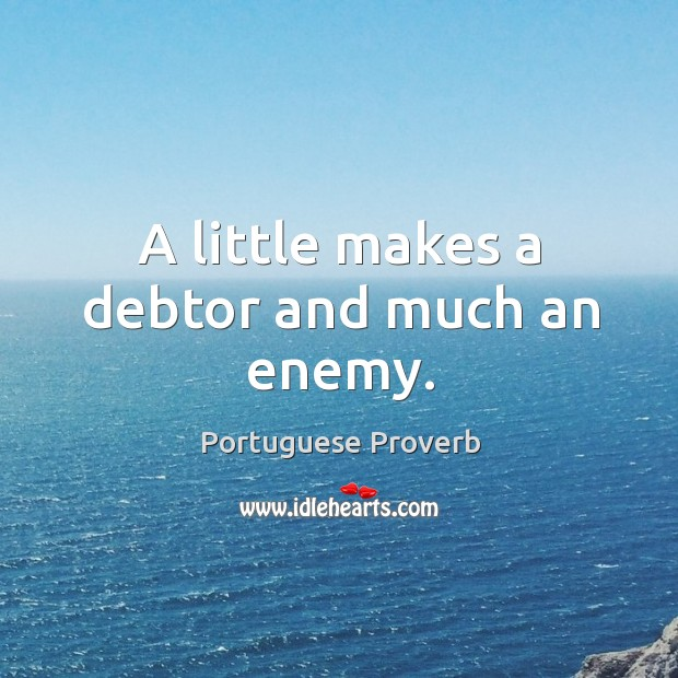 A little makes a debtor and much an enemy. Image