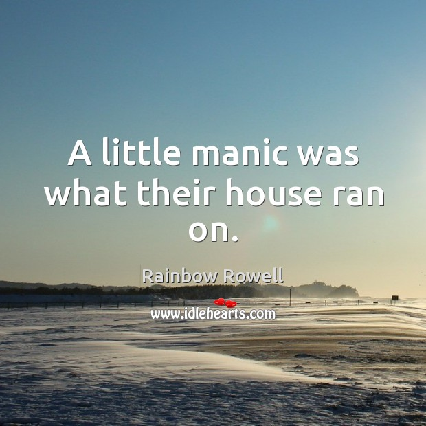 A little manic was what their house ran on. Rainbow Rowell Picture Quote