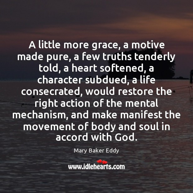 A little more grace, a motive made pure, a few truths tenderly Mary Baker Eddy Picture Quote