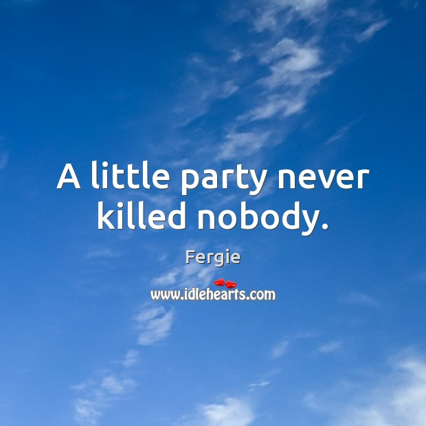 A little party never killed nobody. Image