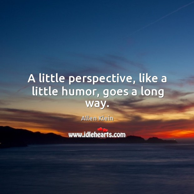 A little perspective, like a little humor, goes a long way. Image
