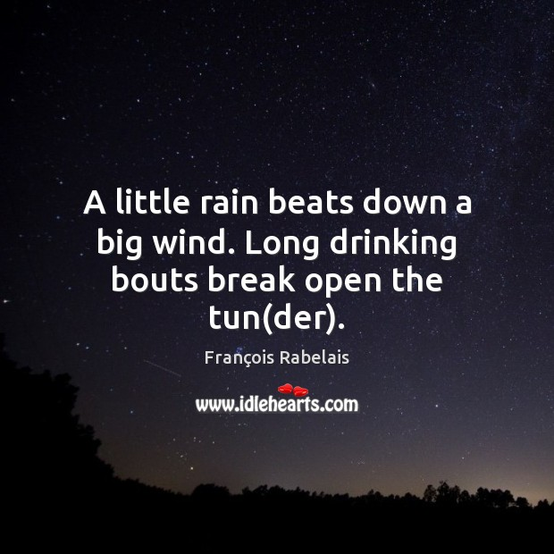 Image, A little rain beats down a big wind. Long drinking bouts break open the tun(der).
