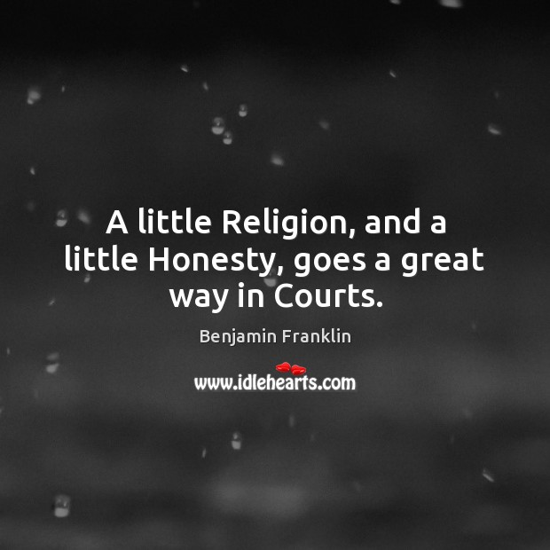 A little Religion, and a little Honesty, goes a great way in Courts. Image