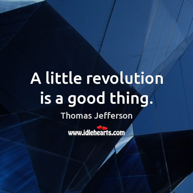 A little revolution is a good thing. Thomas Jefferson Picture Quote