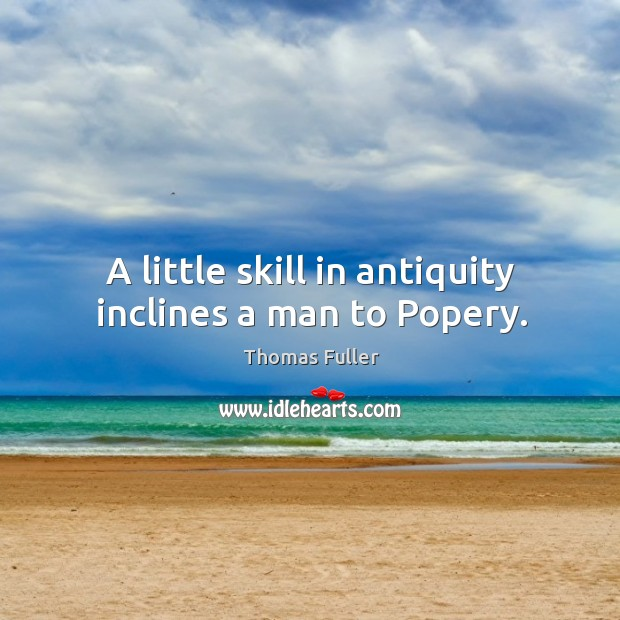 A little skill in antiquity inclines a man to popery. Image