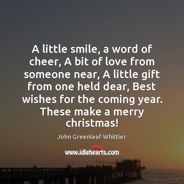 A little smile, a word of cheer, A bit of love from John Greenleaf Whittier Picture Quote