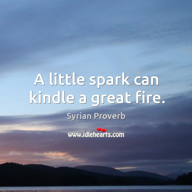 A little spark can kindle a great fire. Syrian Proverbs Image