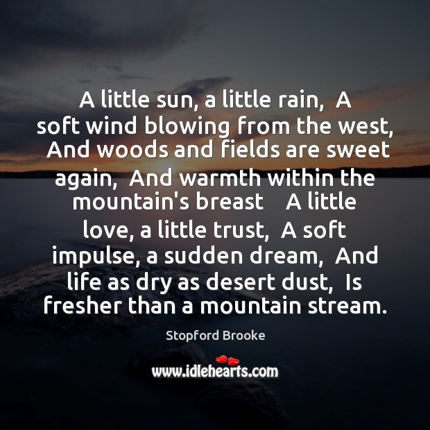 A little sun, a little rain,  A soft wind blowing from the Stopford Brooke Picture Quote