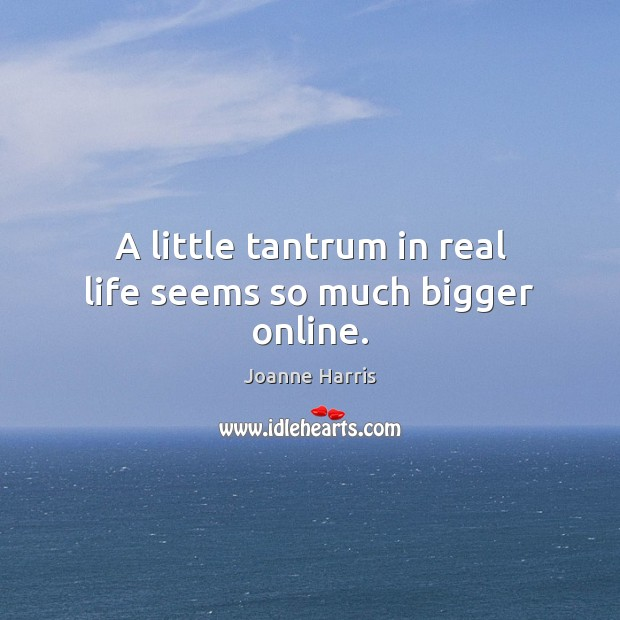 A little tantrum in real life seems so much bigger online. Joanne Harris Picture Quote