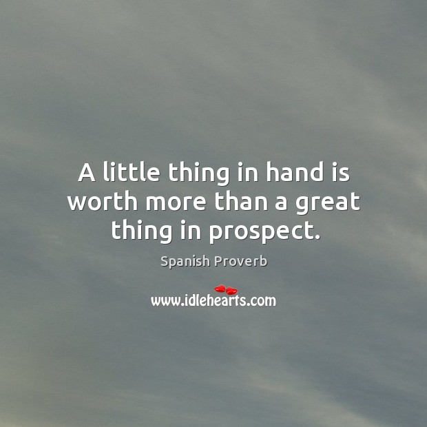 A little thing in hand is worth more than a great thing in prospect. Image