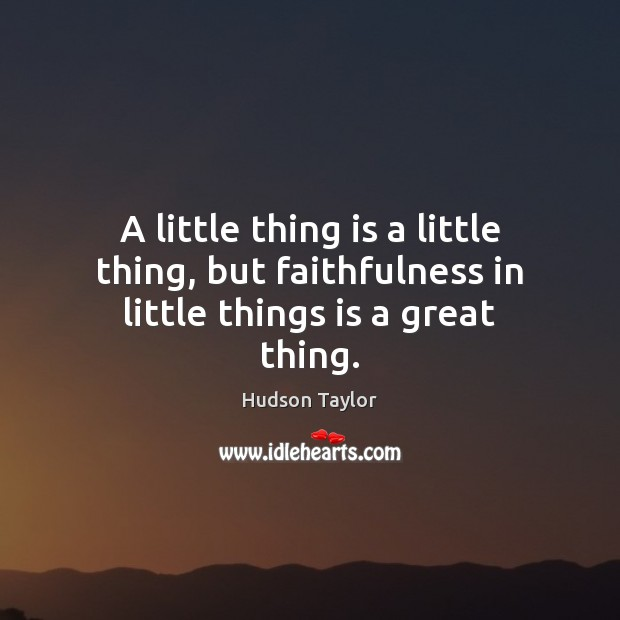 A little thing is a little thing, but faithfulness in little things is a great thing. Hudson Taylor Picture Quote