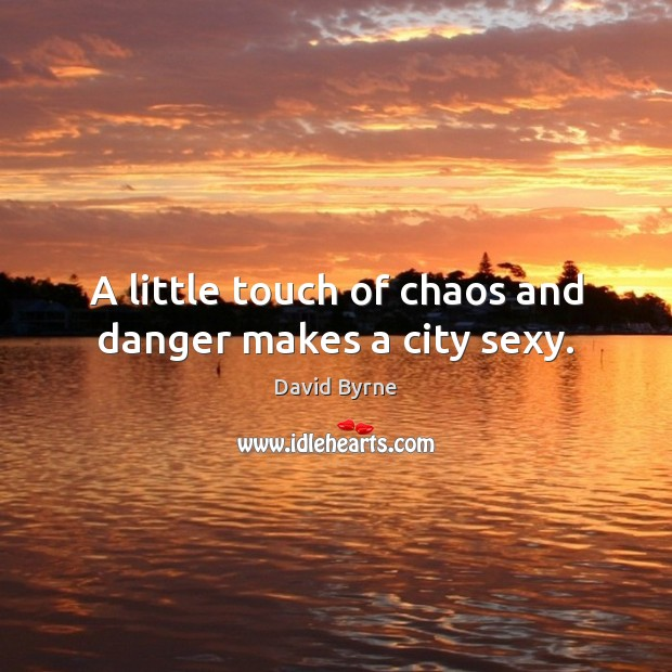 A little touch of chaos and danger makes a city sexy. David Byrne Picture Quote