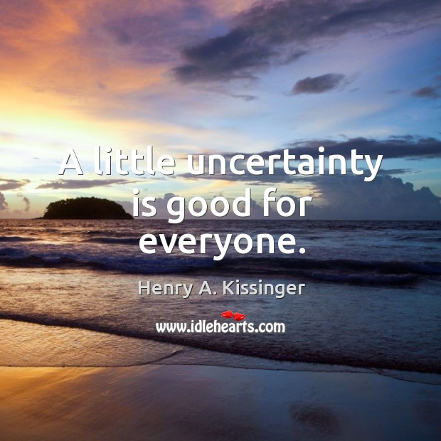 A little uncertainty is good for everyone. Image