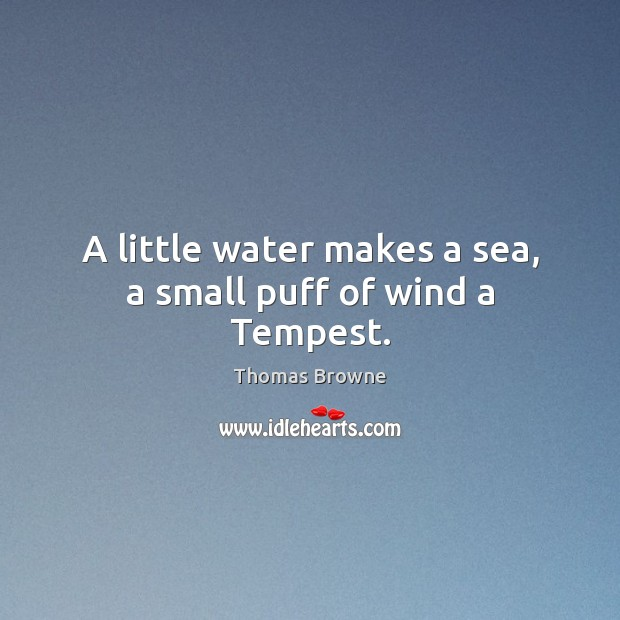 A little water makes a sea, a small puff of wind a Tempest. Sea Quotes Image