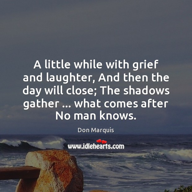 A little while with grief and laughter, And then the day will Don Marquis Picture Quote