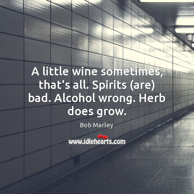 A little wine sometimes, that's all. Spirits (are) bad. Alcohol wrong. Herb does grow. Bob Marley Picture Quote