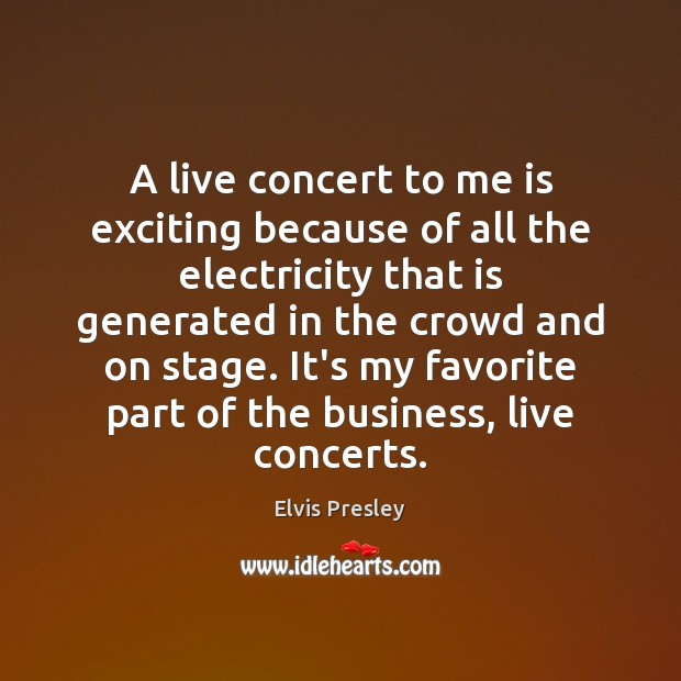 A live concert to me is exciting because of all the electricity Elvis Presley Picture Quote