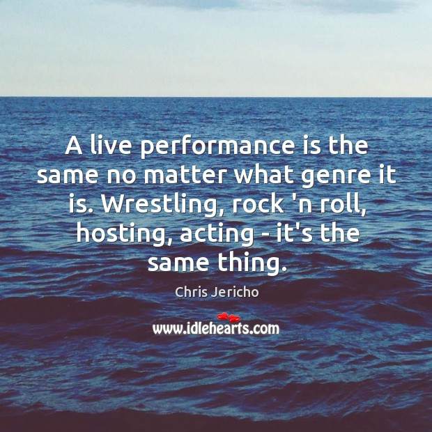 A live performance is the same no matter what genre it is. Chris Jericho Picture Quote