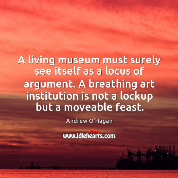 A living museum must surely see itself as a locus of argument. Andrew O'Hagan Picture Quote