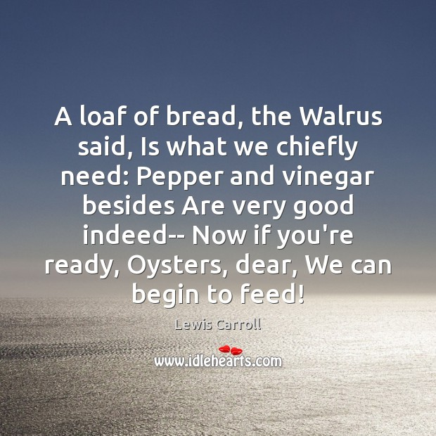 A loaf of bread, the Walrus said, Is what we chiefly need: Lewis Carroll Picture Quote