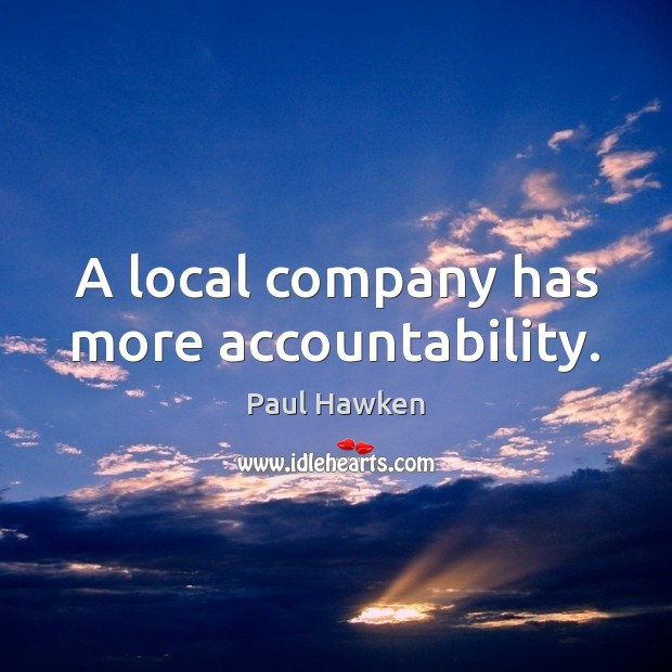 A local company has more accountability. Paul Hawken Picture Quote