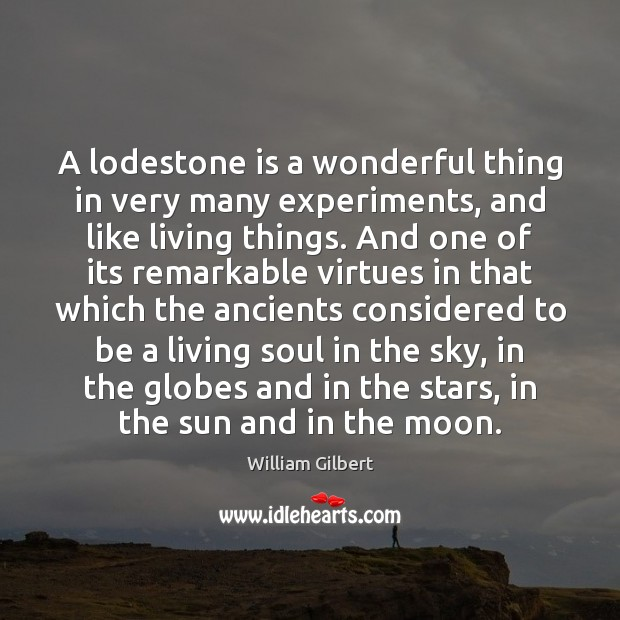 A lodestone is a wonderful thing in very many experiments, and like William Gilbert Picture Quote