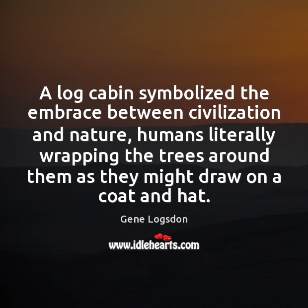 Image, A log cabin symbolized the embrace between civilization and nature, humans literally