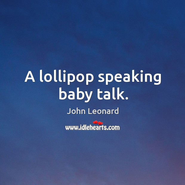 A lollipop speaking baby talk. John Leonard Picture Quote