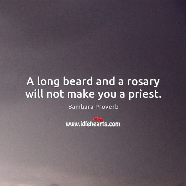 A long beard and a rosary will not make you a priest. Bambara Proverbs Image
